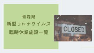 青森県新型コロナウイルス感染症による臨時休業施設一覧